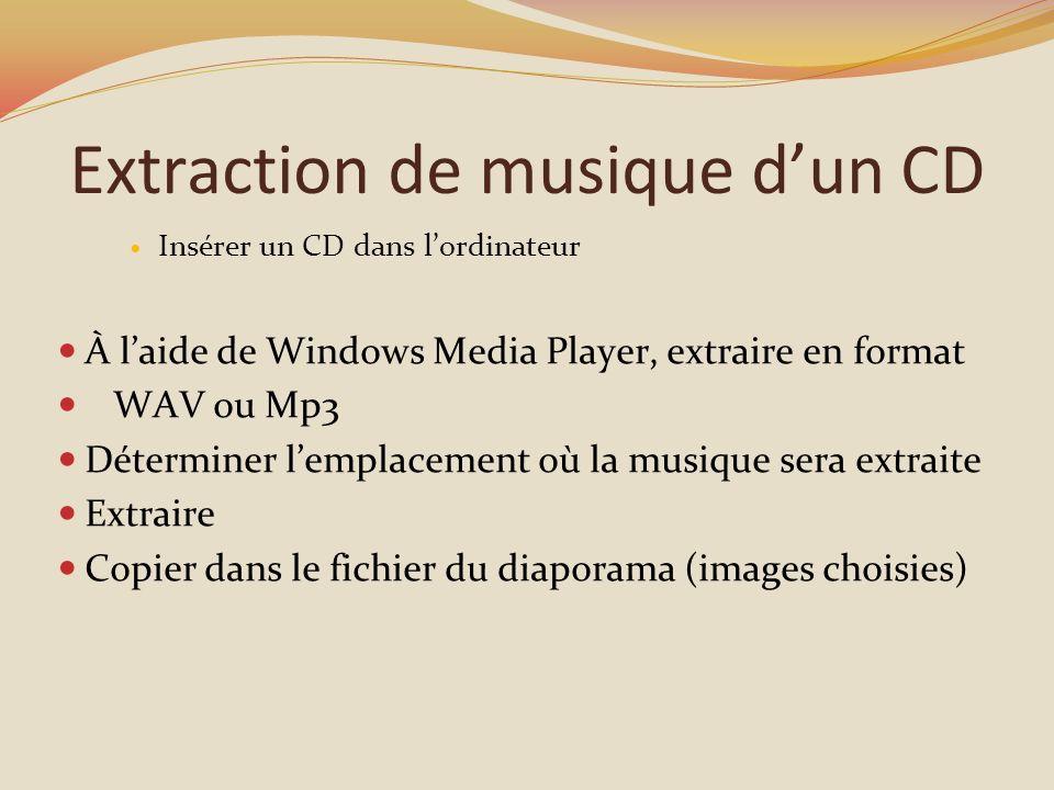Extraction de musique dun CD Insérer un CD dans lordinateur À laide de Windows Media Player, extraire en format WAV ou Mp3 Déterminer lemplacement où la musique sera extraite Extraire Copier dans le fichier du diaporama (images choisies)
