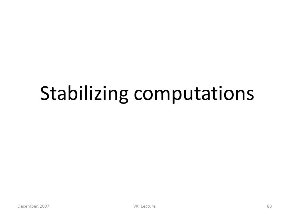 December, 2007VKI Lecture88 Stabilizing computations