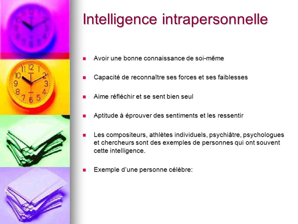 Intelligence intrapersonnelle Avoir une bonne connaissance de soi-même Avoir une bonne connaissance de soi-même Capacité de reconnaître ses forces et
