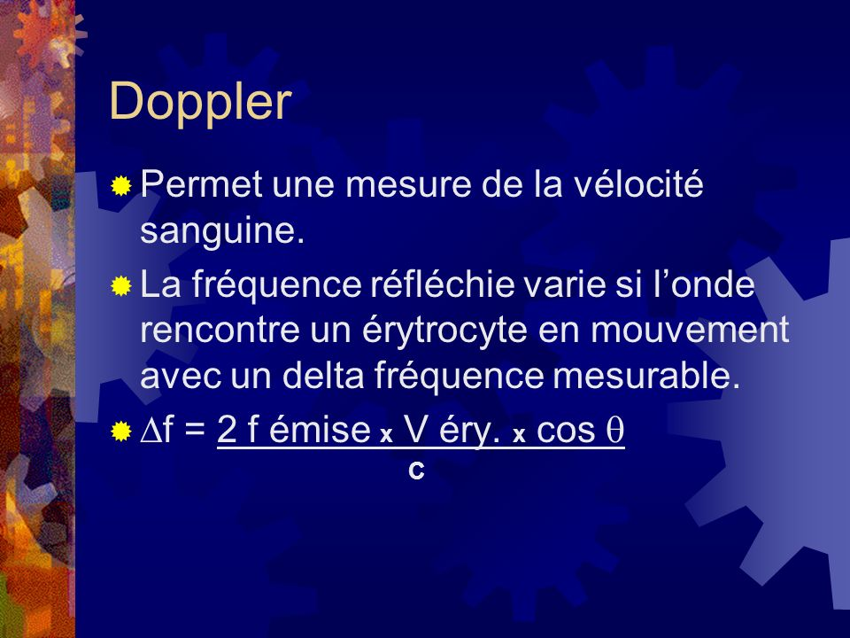 Doppler Permet une mesure de la vélocité sanguine. La fréquence réfléchie varie si londe rencontre un érytrocyte en mouvement avec un delta fréquence