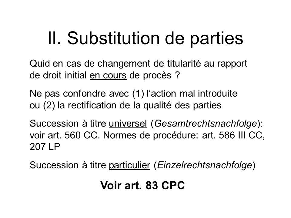 II. Substitution de parties Quid en cas de changement de titularité au rapport de droit initial en cours de procès ? Ne pas confondre avec (1) laction