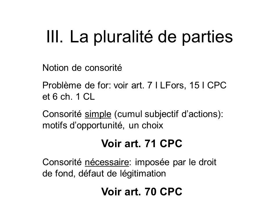 III. La pluralité de parties Notion de consorité Problème de for: voir art. 7 I LFors, 15 I CPC et 6 ch. 1 CL Consorité simple (cumul subjectif dactio