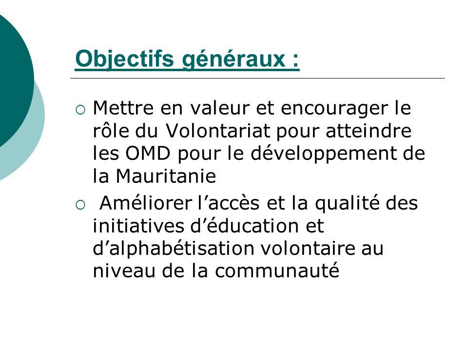 Objectifs généraux : Mettre en valeur et encourager le rôle du Volontariat pour atteindre les OMD pour le développement de la Mauritanie Améliorer laccès et la qualité des initiatives déducation et dalphabétisation volontaire au niveau de la communauté