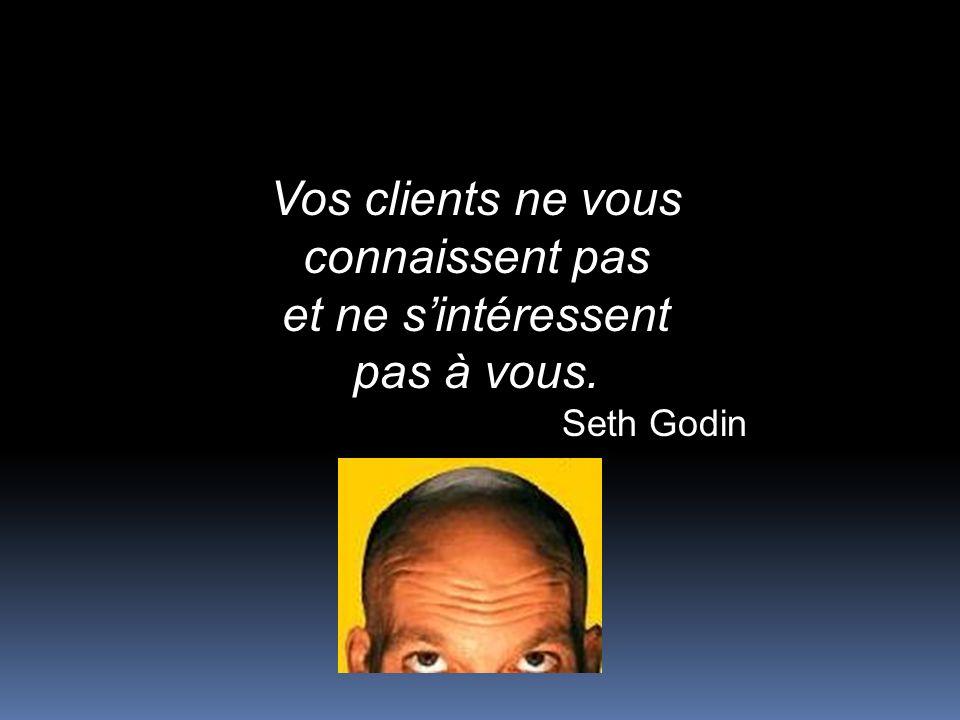 Vos clients ne vous connaissent pas et ne sintéressent pas à vous. Seth Godin