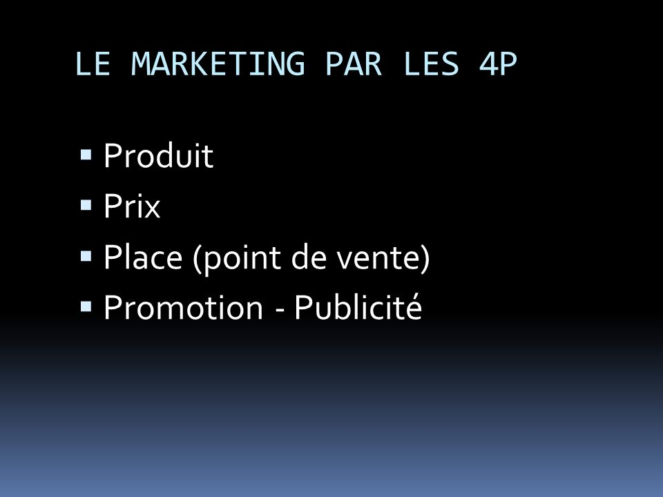 LE MARKETING PAR LES 4P Produit Prix Place (point de vente) Promotion - Publicité