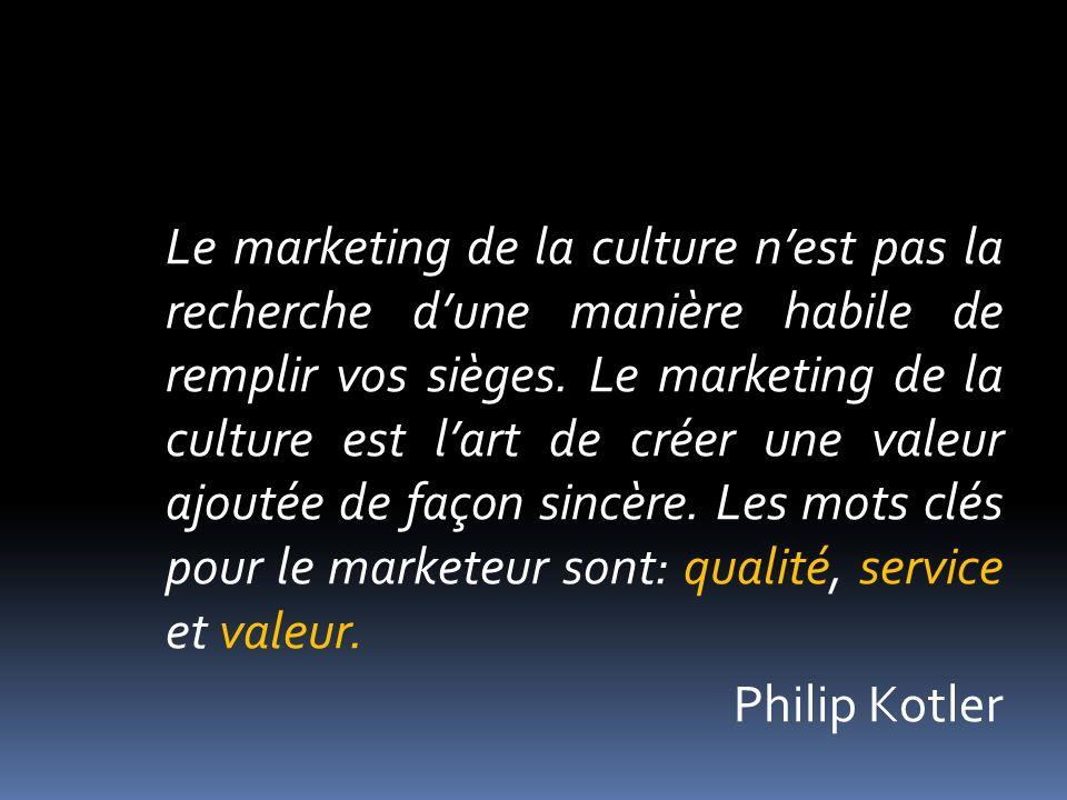 Le marketing de la culture nest pas la recherche dune manière habile de remplir vos sièges. Le marketing de la culture est lart de créer une valeur aj