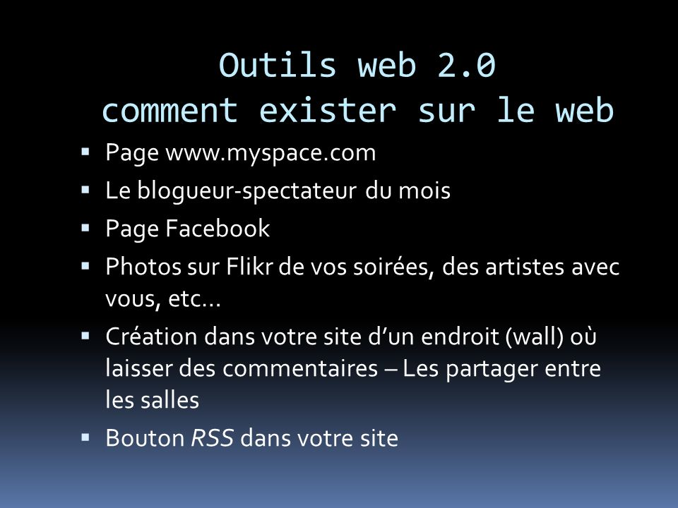 Outils web 2.0 comment exister sur le web Page www.myspace.com Le blogueur-spectateur du mois Page Facebook Photos sur Flikr de vos soirées, des artis