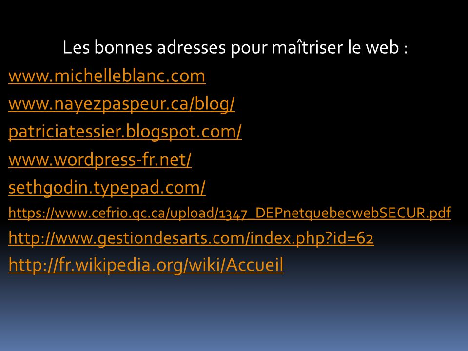 Les bonnes adresses pour maîtriser le web : www.michelleblanc.com www.nayezpaspeur.ca/blog/ patriciatessier.blogspot.com/ www.wordpress-fr.net/ sethgodin.typepad.com/ https://www.cefrio.qc.ca/upload/1347_DEPnetquebecwebSECUR.pdf http://www.gestiondesarts.com/index.php id=62 http://fr.wikipedia.org/wiki/Accueil