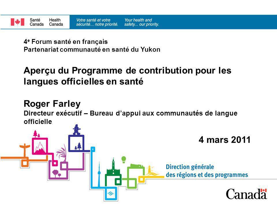 4 e Forum santé en français Partenariat communauté en santé du Yukon Aperçu du Programme de contribution pour les langues officielles en santé Roger F
