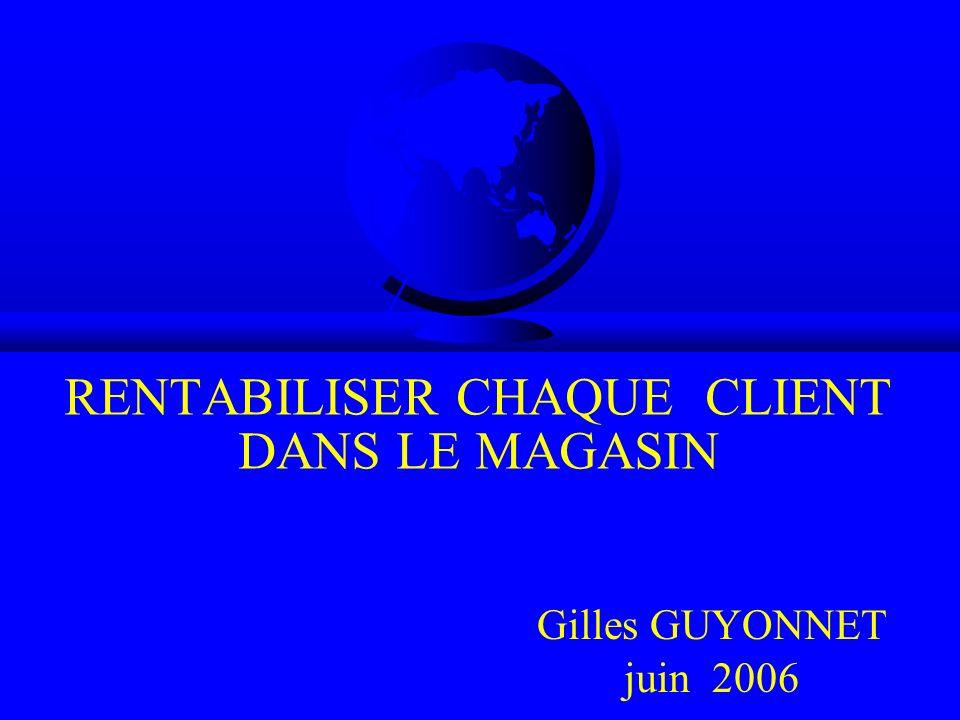 RENTABILISER CHAQUE CLIENT DANS LE MAGASIN Gilles GUYONNET juin 2006