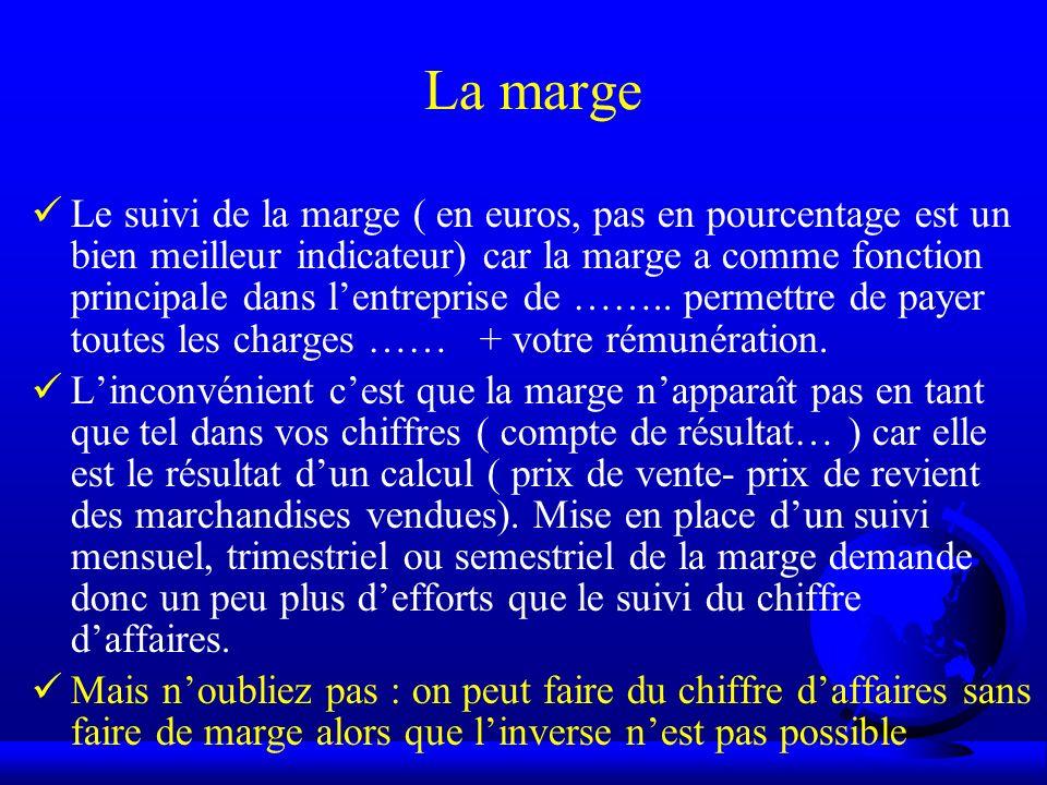 La marge Le suivi de la marge ( en euros, pas en pourcentage est un bien meilleur indicateur) car la marge a comme fonction principale dans lentrepris