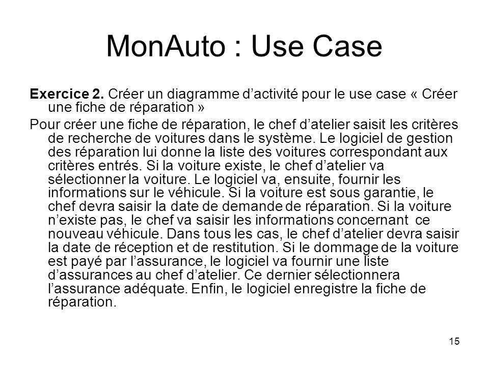 15 MonAuto : Use Case Exercice 2. Créer un diagramme dactivité pour le use case « Créer une fiche de réparation » Pour créer une fiche de réparation,