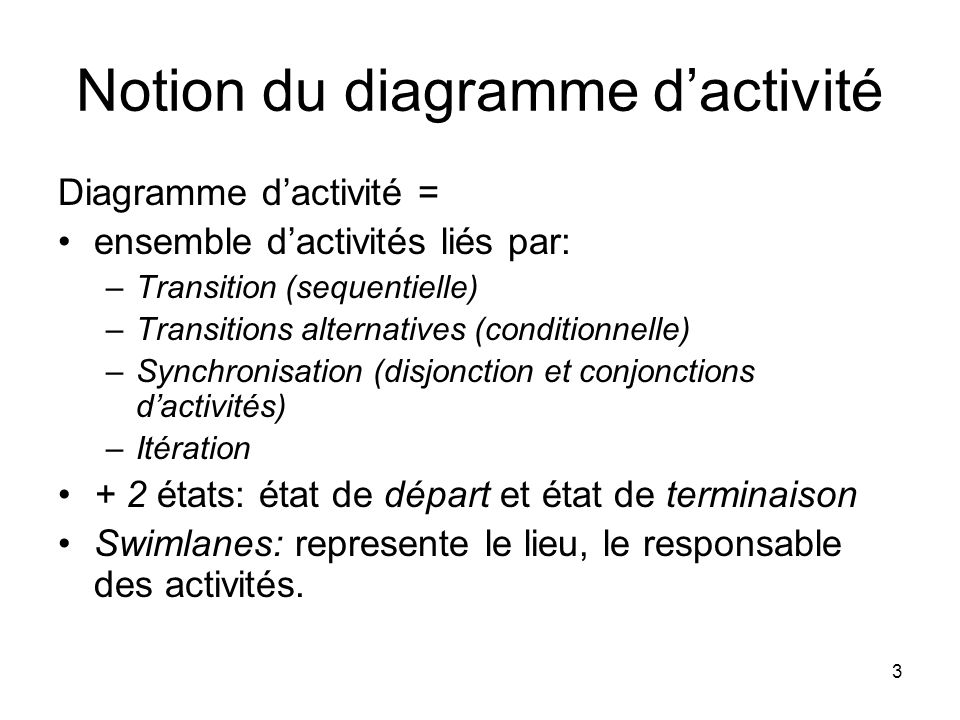 3 Notion du diagramme dactivité Diagramme dactivité = ensemble dactivités liés par: –Transition (sequentielle) –Transitions alternatives (conditionnel