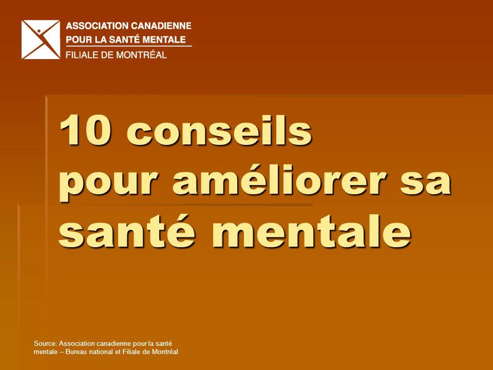 10 conseils pour améliorer sa santé mentale Source: Association canadienne pour la santé mentale – Bureau national et Filiale de Montréal