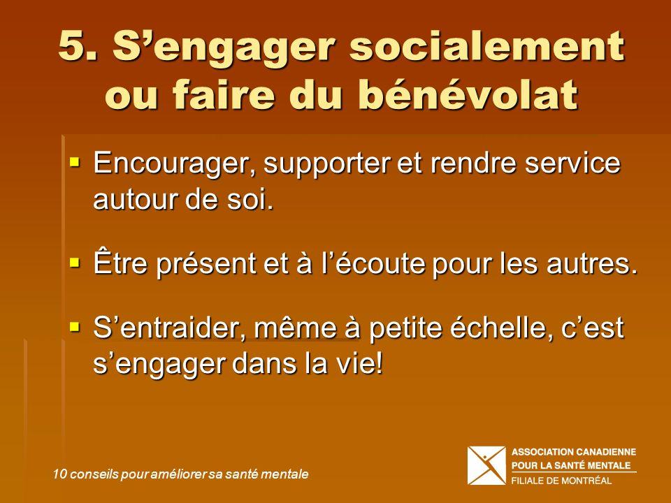 5. Sengager socialement ou faire du bénévolat Encourager, supporter et rendre service autour de soi. Encourager, supporter et rendre service autour de