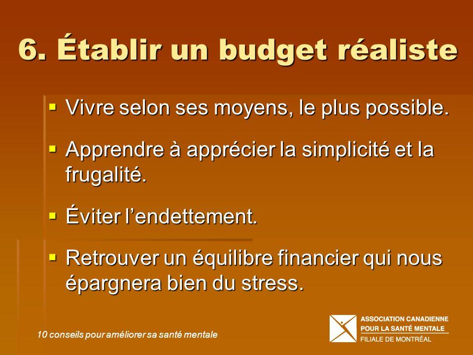 6. Établir un budget réaliste Vivre selon ses moyens, le plus possible. Vivre selon ses moyens, le plus possible. Apprendre à apprécier la simplicité