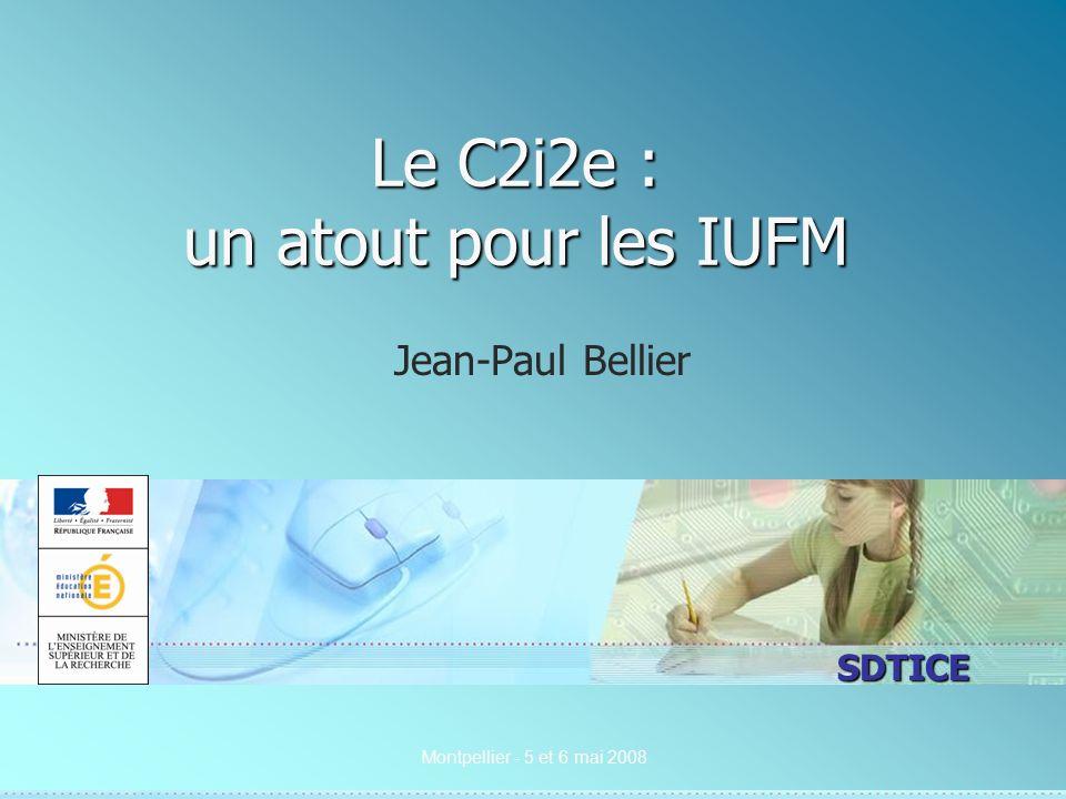 SDTICE Montpellier - 5 et 6 mai 2008 Le C2i2e : un atout pour les IUFM Jean-Paul Bellier