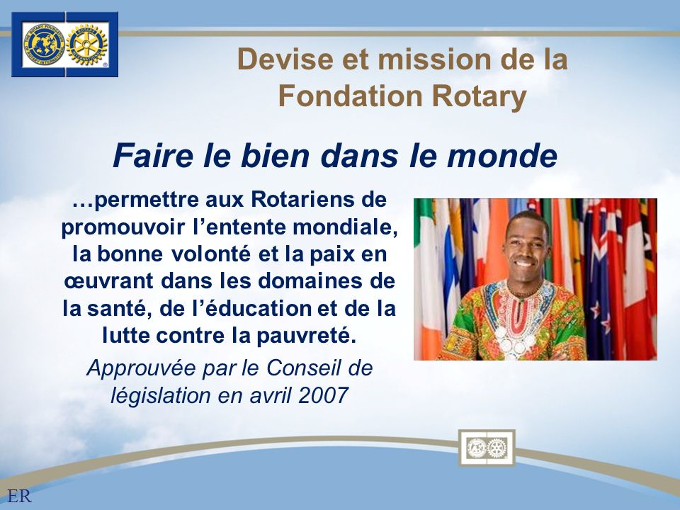 Devise et mission de la Fondation Rotary …permettre aux Rotariens de promouvoir lentente mondiale, la bonne volonté et la paix en œuvrant dans les domaines de la santé, de léducation et de la lutte contre la pauvreté.