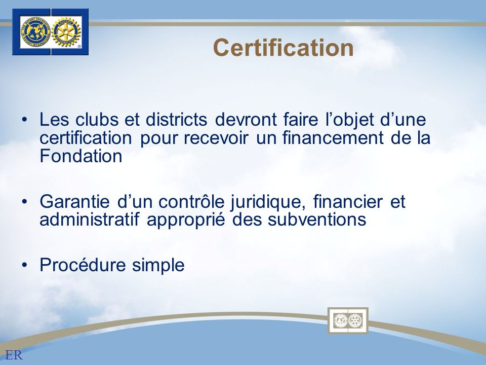 Certification Les clubs et districts devront faire lobjet dune certification pour recevoir un financement de la Fondation Garantie dun contrôle juridique, financier et administratif approprié des subventions Procédure simple ER