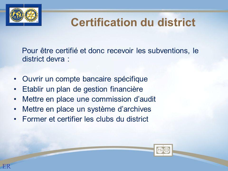 Certification du district Pour être certifié et donc recevoir les subventions, le district devra : Ouvrir un compte bancaire spécifique Etablir un plan de gestion financière Mettre en place une commission daudit Mettre en place un système darchives Former et certifier les clubs du district ER