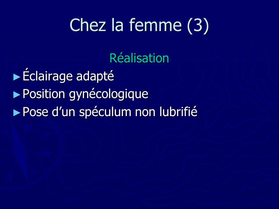 Chez la femme (3) Réalisation Éclairage adapté Éclairage adapté Position gynécologique Position gynécologique Pose dun spéculum non lubrifié Pose dun