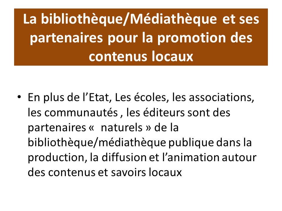 La bibliothèque/Médiathèque et ses partenaires pour la promotion des contenus locaux En plus de lEtat, Les écoles, les associations, les communautés, les éditeurs sont des partenaires « naturels » de la bibliothèque/médiathèque publique dans la production, la diffusion et lanimation autour des contenus et savoirs locaux