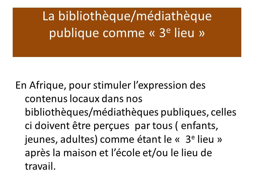 La bibliothèque/médiathèque publique comme « 3 e lieu » En Afrique, pour stimuler lexpression des contenus locaux dans nos bibliothèques/médiathèques publiques, celles ci doivent être perçues par tous ( enfants, jeunes, adultes) comme étant le « 3 e lieu » après la maison et lécole et/ou le lieu de travail.