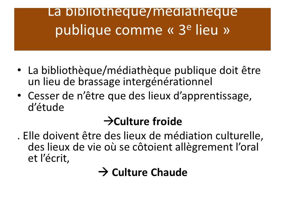 La bibliothèque/médiathèque publique comme « 3 e lieu » La bibliothèque/médiathèque publique doit être un lieu de brassage intergénérationnel Cesser de nêtre que des lieux dapprentissage, détude Culture froide.