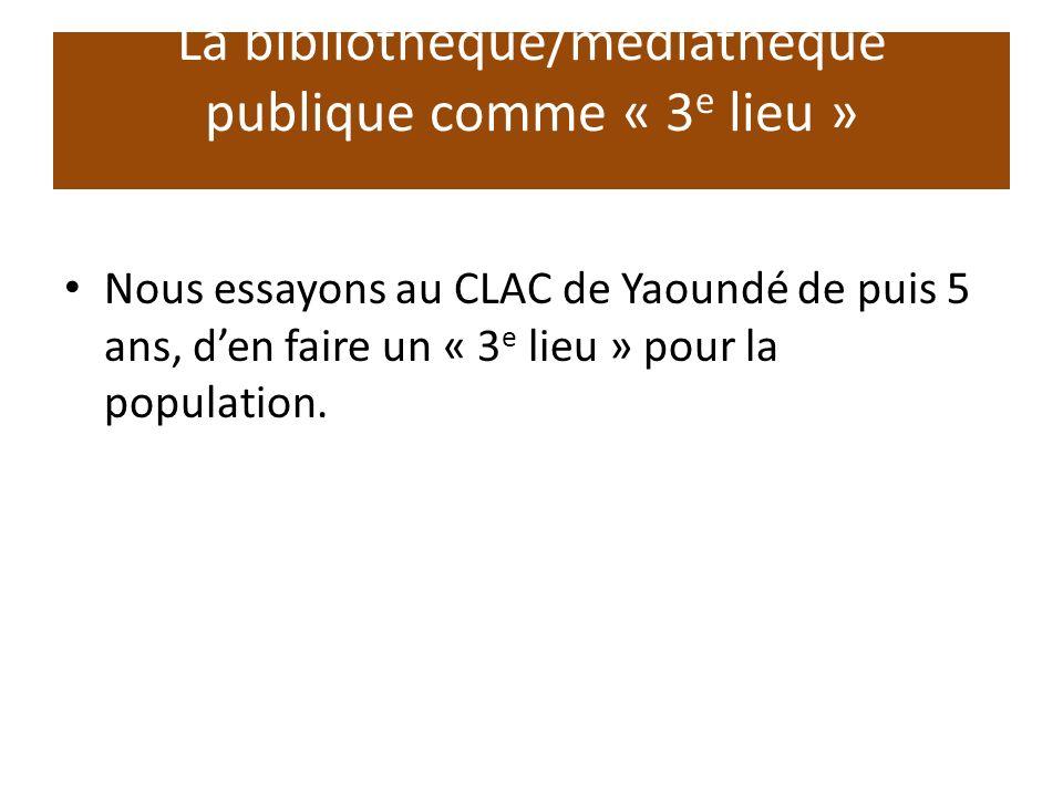 La bibliothèque/médiathèque publique comme « 3 e lieu » Nous essayons au CLAC de Yaoundé de puis 5 ans, den faire un « 3 e lieu » pour la population.