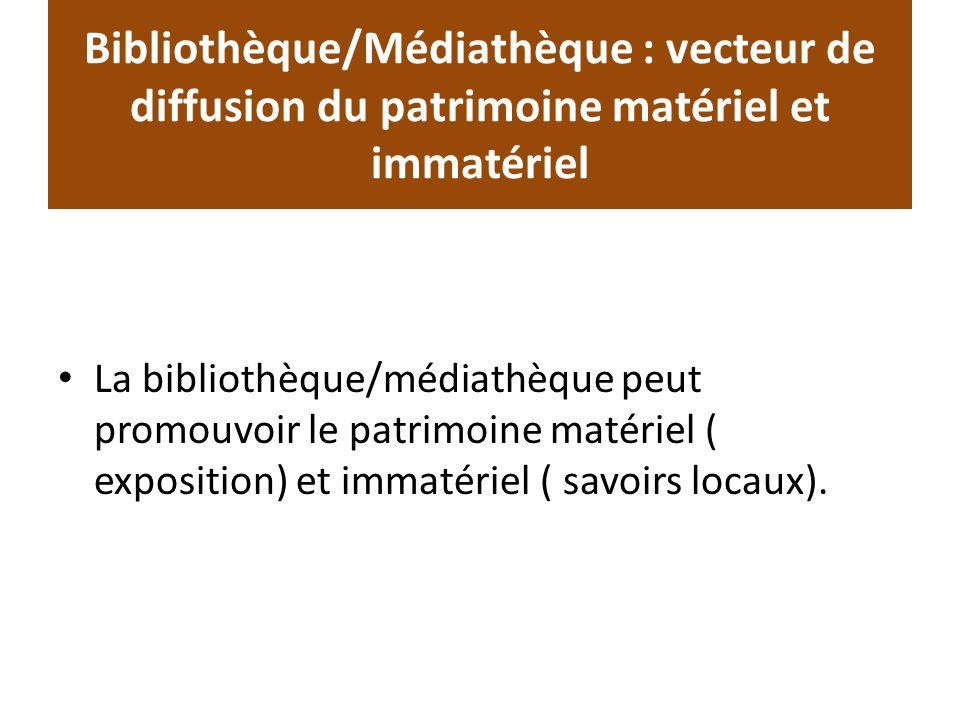 Bibliothèque/Médiathèque : vecteur de diffusion du patrimoine matériel et immatériel La bibliothèque/médiathèque peut promouvoir le patrimoine matériel ( exposition) et immatériel ( savoirs locaux).
