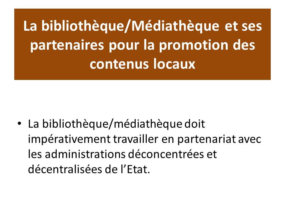 La bibliothèque/Médiathèque et ses partenaires pour la promotion des contenus locaux La bibliothèque/médiathèque doit impérativement travailler en partenariat avec les administrations déconcentrées et décentralisées de lEtat.