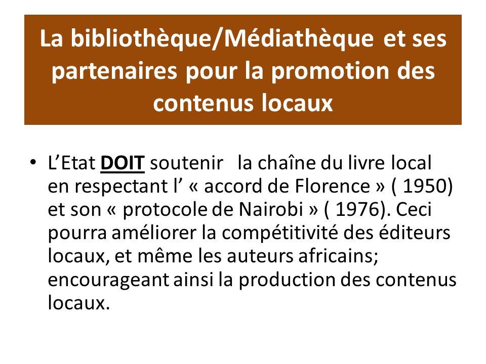 La bibliothèque/Médiathèque et ses partenaires pour la promotion des contenus locaux LEtat DOIT soutenir la chaîne du livre local en respectant l « accord de Florence » ( 1950) et son « protocole de Nairobi » ( 1976).
