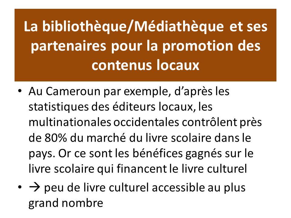 La bibliothèque/Médiathèque et ses partenaires pour la promotion des contenus locaux Au Cameroun par exemple, daprès les statistiques des éditeurs locaux, les multinationales occidentales contrôlent près de 80% du marché du livre scolaire dans le pays.