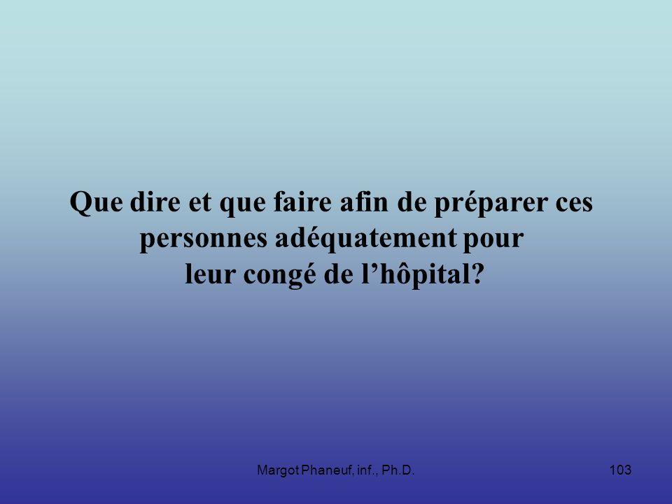 Margot Phaneuf, inf., Ph.D.103 Que dire et que faire afin de préparer ces personnes adéquatement pour leur congé de lhôpital?