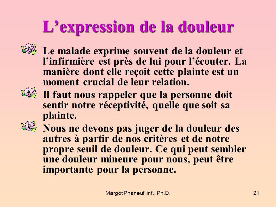 Margot Phaneuf, inf., Ph.D.21 Lexpression de la douleur Le malade exprime souvent de la douleur et linfirmière est près de lui pour lécouter.