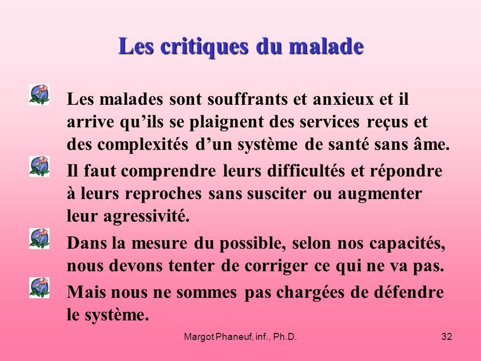 Margot Phaneuf, inf., Ph.D.32 Les critiques du malade Les malades sont souffrants et anxieux et il arrive quils se plaignent des services reçus et des complexités dun système de santé sans âme.