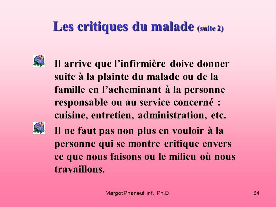 Margot Phaneuf, inf., Ph.D.34 Les critiques du malade (suite 2) Il arrive que linfirmière doive donner suite à la plainte du malade ou de la famille en lacheminant à la personne responsable ou au service concerné : cuisine, entretien, administration, etc.