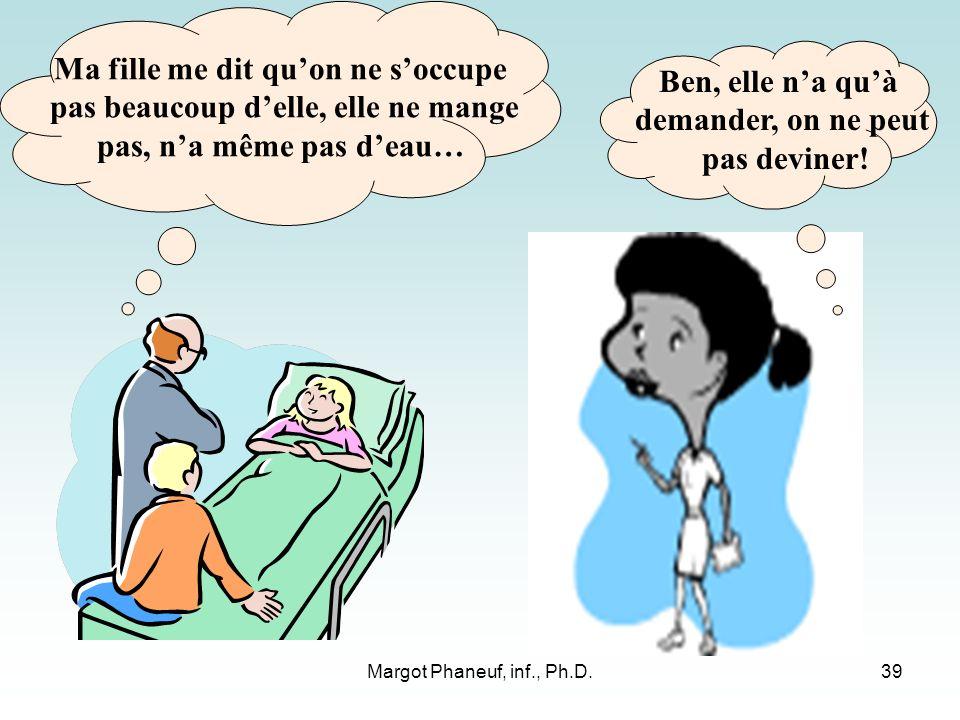 Margot Phaneuf, inf., Ph.D.39 Ma fille me dit quon ne soccupe pas beaucoup delle, elle ne mange pas, na même pas deau… Ben, elle na quà demander, on ne peut pas deviner!