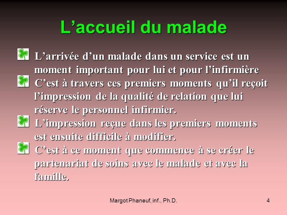 Margot Phaneuf, inf., Ph.D.5 Laccueil du malade (suite 1) Même si nous sommes pressées, il est primordial de porter attention à la première impression.