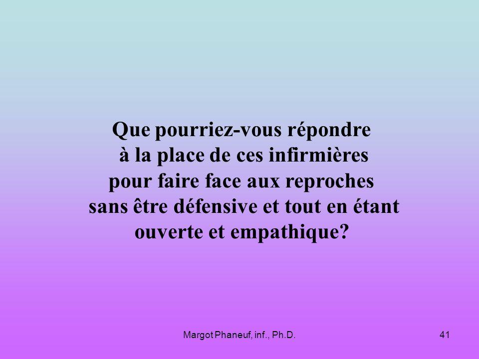 Margot Phaneuf, inf., Ph.D.41 Que pourriez-vous répondre à la place de ces infirmières pour faire face aux reproches sans être défensive et tout en étant ouverte et empathique?