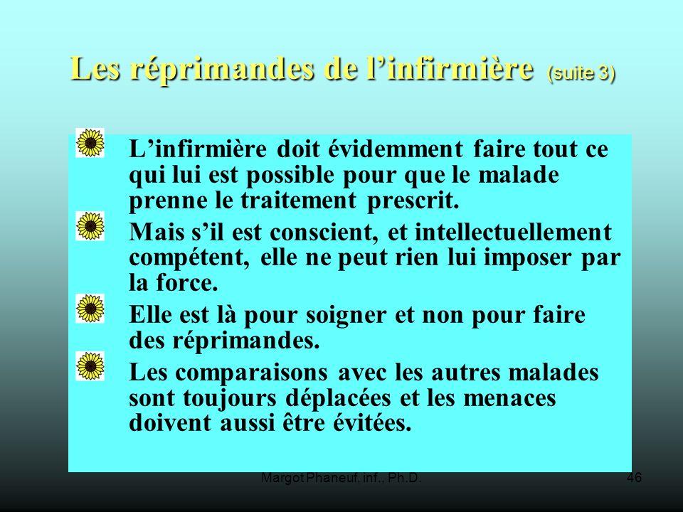 Margot Phaneuf, inf., Ph.D.46 Les réprimandes de linfirmière (suite 3) Linfirmière doit évidemment faire tout ce qui lui est possible pour que le malade prenne le traitement prescrit.