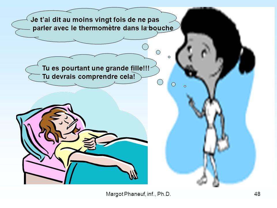 Margot Phaneuf, inf., Ph.D.48 Je tai dit au moins vingt fois de ne pas parler avec le thermomètre dans la bouche Tu es pourtant une grande fille!!.