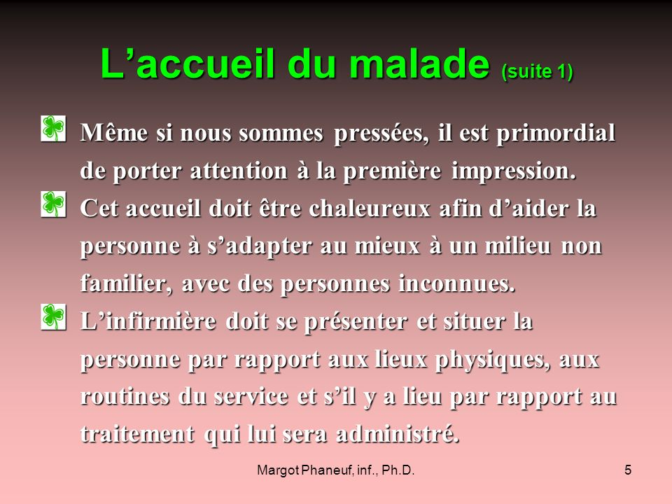 Margot Phaneuf, inf., Ph.D.6 Laccueil du malade (suite 2) Garder le contact visuel, sourire, si approprié sont des éléments de communication importants.