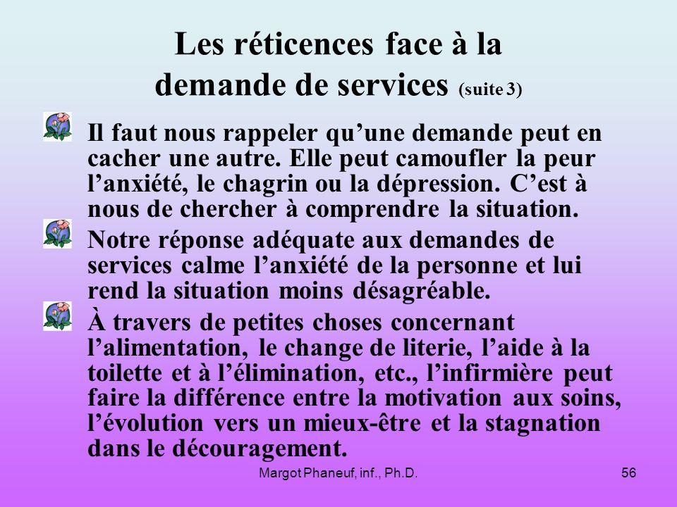 Margot Phaneuf, inf., Ph.D.56 Les réticences face à la demande de services (suite 3) Il faut nous rappeler quune demande peut en cacher une autre.