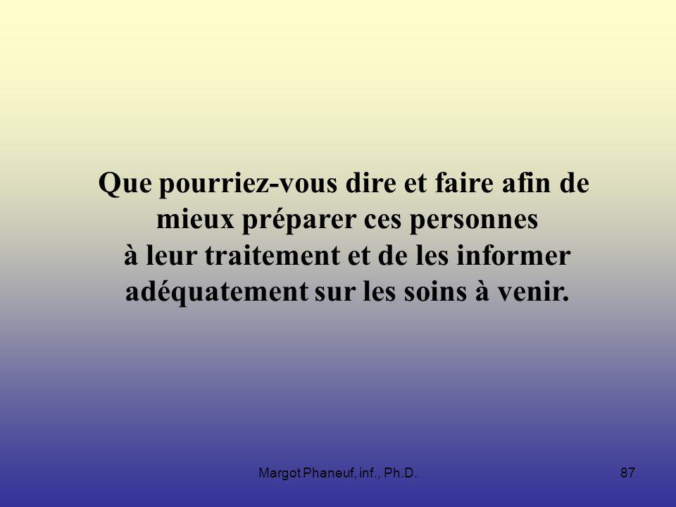 Margot Phaneuf, inf., Ph.D.87 Que pourriez-vous dire et faire afin de mieux préparer ces personnes à leur traitement et de les informer adéquatement sur les soins à venir.
