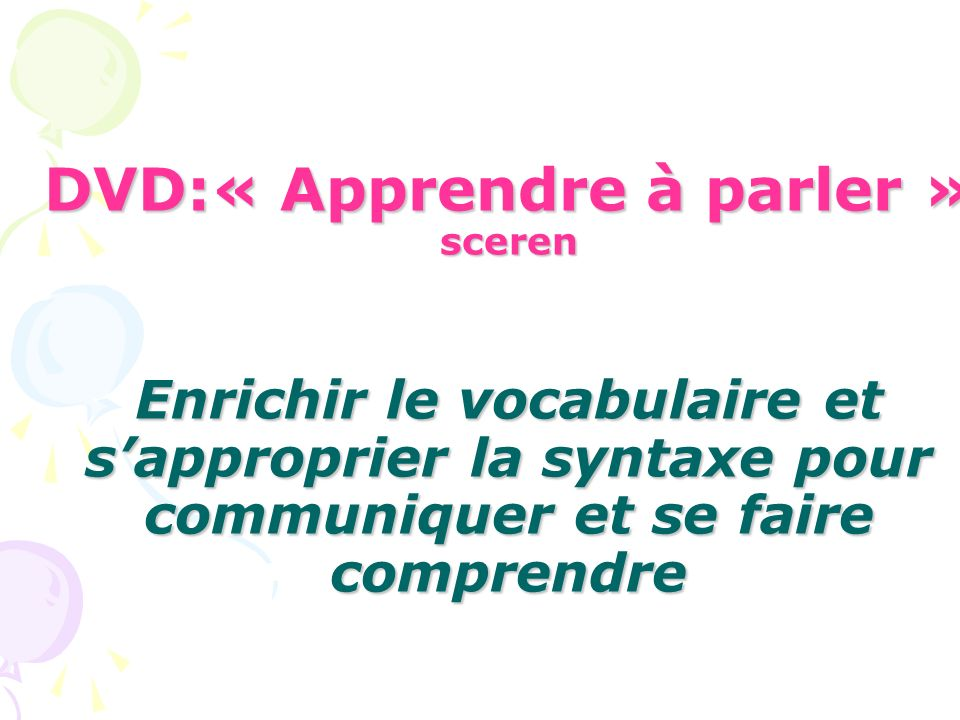 DVD:« Apprendre à parler » sceren Enrichir le vocabulaire et sapproprier la syntaxe pour communiquer et se faire comprendre