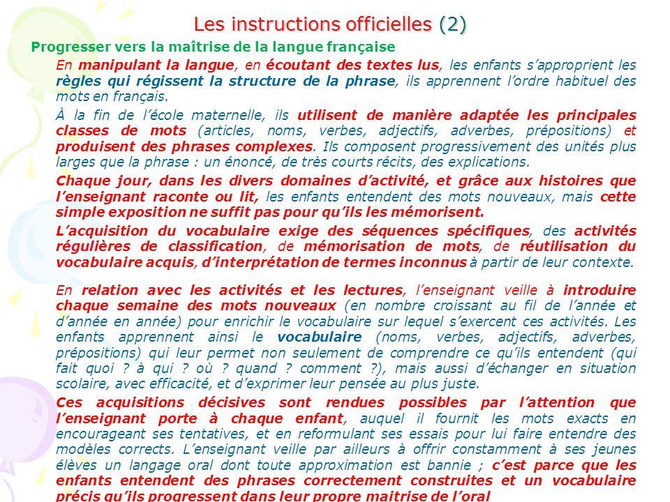 Les instructions officielles (2) Progresser vers la maîtrise de la langue française En manipulant la langue, en écoutant des textes lus, les enfants sapproprient les règles qui régissent la structure de la phrase, ils apprennent lordre habituel des mots en français.