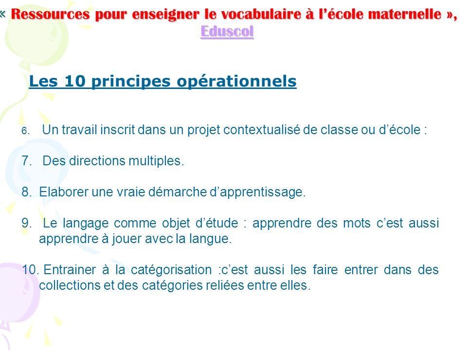 « Ressources pour enseigner le vocabulaire à lécole maternelle », Eduscol Eduscol Les 10 principes opérationnels 6. Un travail inscrit dans un projet