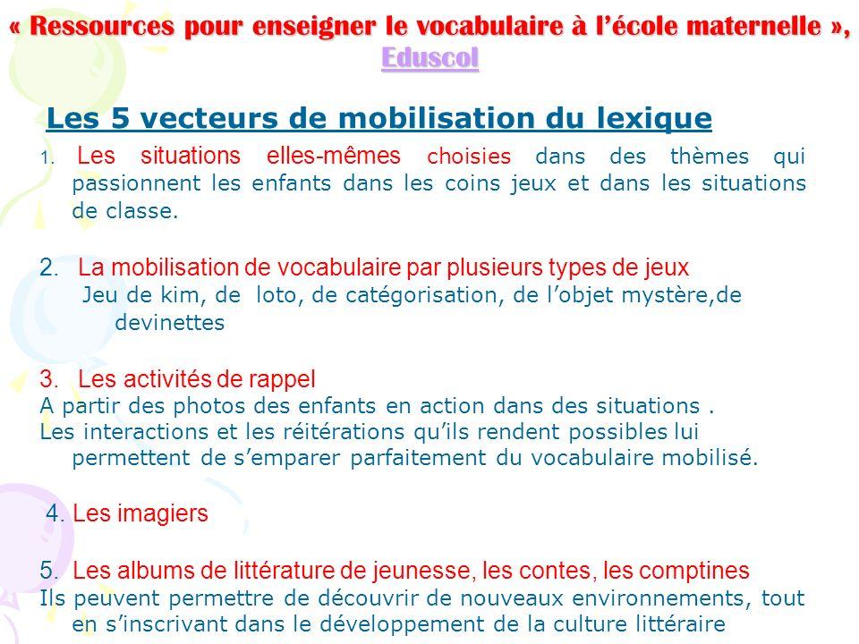 « Ressources pour enseigner le vocabulaire à lécole maternelle », Eduscol Eduscol Les 5 vecteurs de mobilisation du lexique 1. Les situations elles-mê