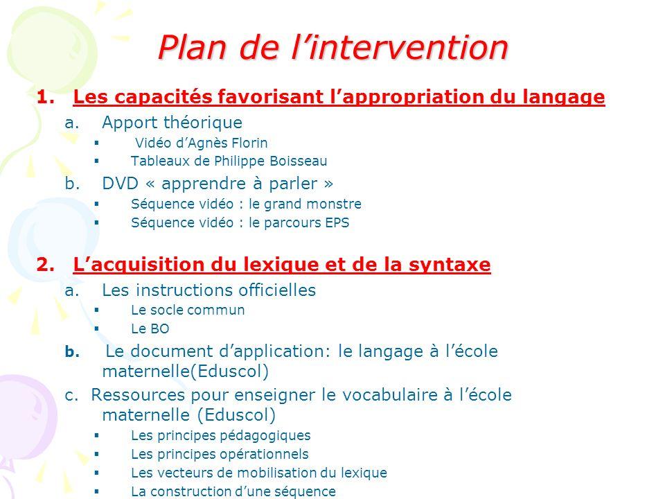 Plan de lintervention 1.Les capacités favorisant lappropriation du langage a.Apport théorique Vidéo dAgnès Florin Tableaux de Philippe Boisseau b.DVD